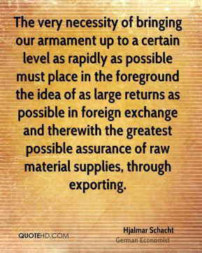 Hjalmar Schacht - The very necessity of bringing our armament up to a certain level as rapidly as possible must place in the foreground the idea of as large returns as possible in foreign exchange and therewith the greatest possible assurance of raw material supplies, through exporting.