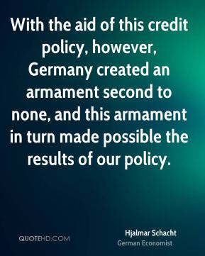 Hjalmar Schacht - With the aid of this credit policy, however, Germany created an armament second to none, and this armament in turn made possible the results of our policy.