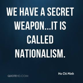 Ho Chi Minh - We have a secret weapon...it is called Nationalism.