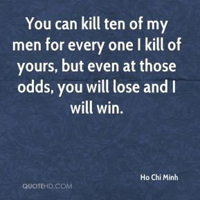 Ho Chi Minh - You can kill ten of my men for every one I kill of yours, but even at those odds, you will lose and I will win.