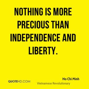 Ho Chi Minh - Nothing is more precious than independence and liberty.