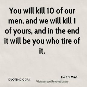 Ho Chi Minh - You will kill 10 of our men, and we will kill 1 of yours, and in the end it will be you who tire of it.