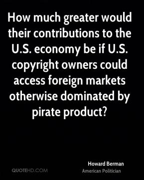 Howard Berman - How much greater would their contributions to the U.S. economy be if U.S. copyright owners could access foreign markets otherwise dominated by pirate product?
