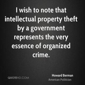 Howard Berman - I wish to note that intellectual property theft by a government represents the very essence of organized crime.