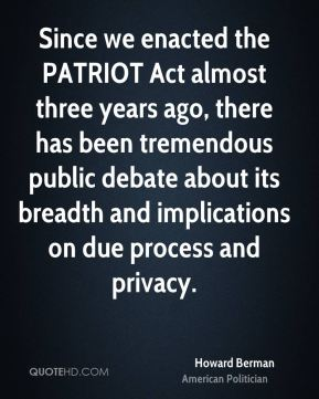 Since we enacted the PATRIOT Act almost three years ago, there has been tremendous public debate about its breadth and implications on due process and privacy.
