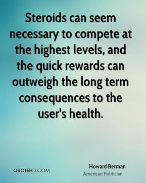 Howard Berman - Steroids can seem necessary to compete at the highest levels, and the quick rewards can outweigh the long term consequences to the user's health.