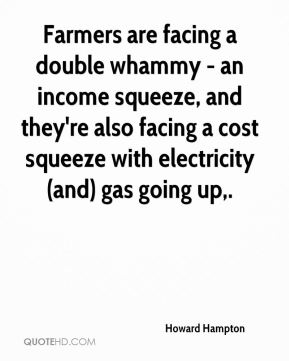 Howard Hampton - Farmers are facing a double whammy - an income squeeze, and they're also facing a cost squeeze with electricity (and) gas going up.