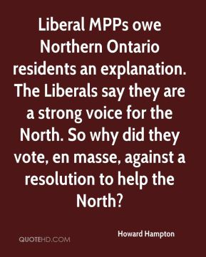 Howard Hampton - Liberal MPPs owe Northern Ontario residents an explanation. The Liberals say they are a strong voice for the North. So why did they vote, en masse, against a resolution to help the North?