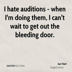 Ian Hart - I hate auditions - when I'm doing them, I can't wait to get out the bleeding door.