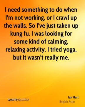 Ian Hart - I need something to do when I'm not working, or I crawl up the walls. So I've just taken up kung fu. I was looking for some kind of calming, relaxing activity. I tried yoga, but it wasn't really me.