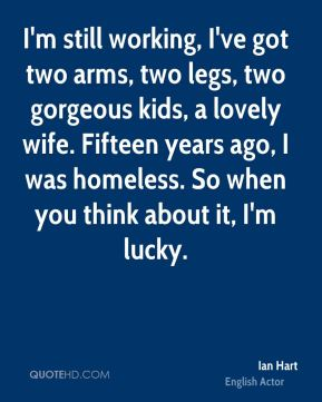 Ian Hart - I'm still working, I've got two arms, two legs, two gorgeous kids, a lovely wife. Fifteen years ago, I was homeless. So when you think about it, I'm lucky.