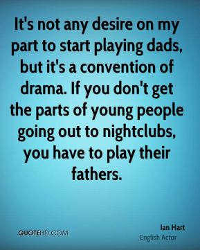 Ian Hart - It's not any desire on my part to start playing dads, but it's a convention of drama. If you don't get the parts of young people going out to nightclubs, you have to play their fathers.