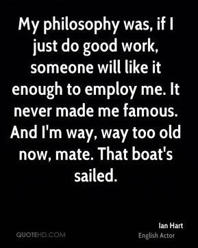 Ian Hart - My philosophy was, if I just do good work, someone will like it enough to employ me. It never made me famous. And I'm way, way too old now, mate. That boat's sailed.