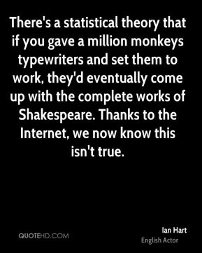 Ian Hart - There's a statistical theory that if you gave a million monkeys typewriters and set them to work, they'd eventually come up with the complete works of Shakespeare. Thanks to the Internet, we now know this isn't true.
