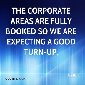 Ian Hart - The corporate areas are fully booked so we are expecting a good turn-up.