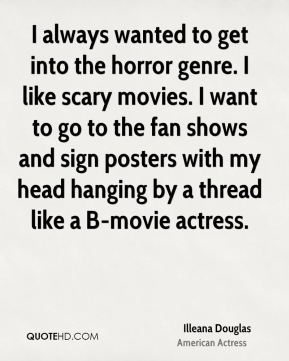 Illeana Douglas - I always wanted to get into the horror genre. I like scary movies. I want to go to the fan shows and sign posters with my head hanging by a thread like a B-movie actress.