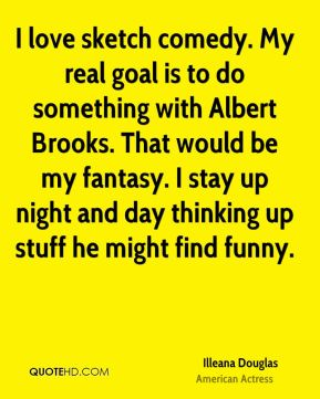 Illeana Douglas - I love sketch comedy. My real goal is to do something with Albert Brooks. That would be my fantasy. I stay up night and day thinking up stuff he might find funny.