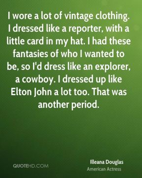 I wore a lot of vintage clothing. I dressed like a reporter, with a little card in my hat. I had these fantasies of who I wanted to be, so I'd dress like an explorer, a cowboy. I dressed up like Elton John a lot too. That was another period.