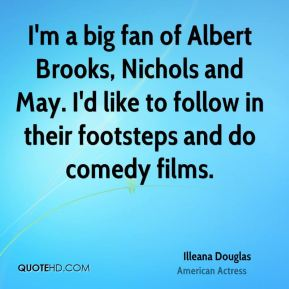 Illeana Douglas - I'm a big fan of Albert Brooks, Nichols and May. I'd like to follow in their footsteps and do comedy films.