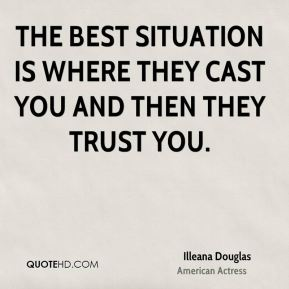 The best situation is where they cast you and then they trust you.