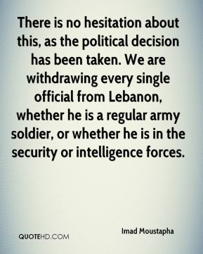 There is no hesitation about this, as the political decision has been taken. We are withdrawing every single official from Lebanon, whether he is a regular army soldier, or whether he is in the security or intelligence forces.