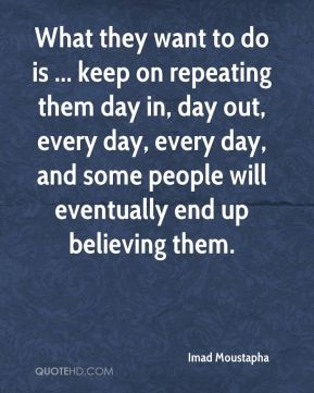 What they want to do is ... keep on repeating them day in, day out, every day, every day, and some people will eventually end up believing them.