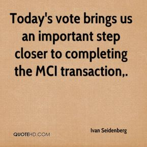 Ivan Seidenberg - Today's vote brings us an important step closer to completing the MCI transaction.