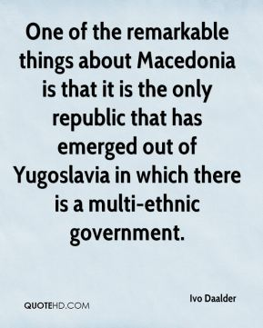 Ivo Daalder - One of the remarkable things about Macedonia is that it is the only republic that has emerged out of Yugoslavia in which there is a multi-ethnic government.