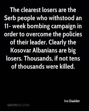 Ivo Daalder - The clearest losers are the Serb people who withstood an 11- week bombing campaign in order to overcome the policies of their leader. Clearly the Kosovar Albanians are big losers. Thousands, if not tens of thousands were killed.