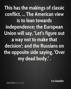Ivo Daalder - This has the makings of classic conflict, ... The American view is to lean towards independence; the European Union will say, 'Let's figure out a way not to make that decision'; and the Russians on the opposite side saying, 'Over my dead body.' .