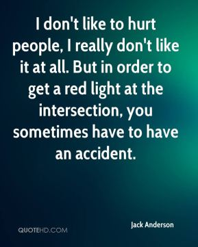 Jack Anderson - I don't like to hurt people, I really don't like it at all. But in order to get a red light at the intersection, you sometimes have to have an accident.