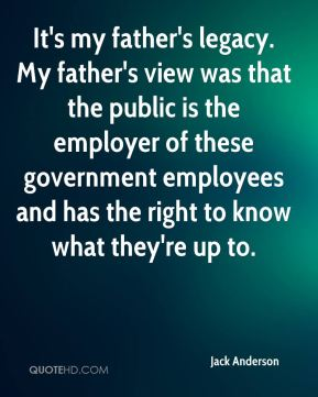 Jack Anderson - It's my father's legacy. My father's view was that the public is the employer of these government employees and has the right to know what they're up to.
