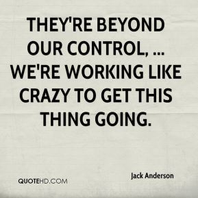 Jack Anderson - They're beyond our control, ... We're working like crazy to get this thing going.