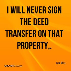 I will never sign the deed transfer on that property.