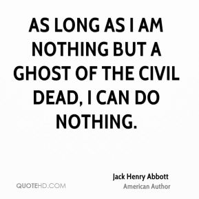 As long as I am nothing but a ghost of the civil dead, I can do nothing.