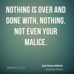 Jack Henry Abbott - Nothing is over and done with. Nothing. Not even your malice.