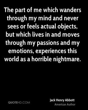 Jack Henry Abbott - The part of me which wanders through my mind and never sees or feels actual objects, but which lives in and moves through my passions and my emotions, experiences this world as a horrible nightmare.