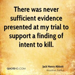 Jack Henry Abbott - There was never sufficient evidence presented at my trial to support a finding of intent to kill.