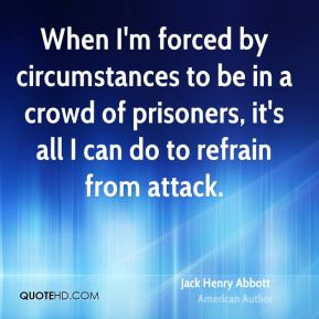 Jack Henry Abbott - When I'm forced by circumstances to be in a crowd of prisoners, it's all I can do to refrain from attack.