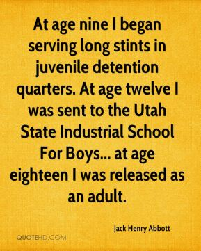Jack Henry Abbott - At age nine I began serving long stints in juvenile detention quarters. At age twelve I was sent to the Utah State Industrial School For Boys... at age eighteen I was released as an adult.