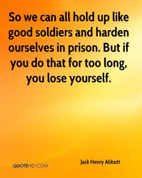So we can all hold up like good soldiers and harden ourselves in prison. But if you do that for too long, you lose yourself.