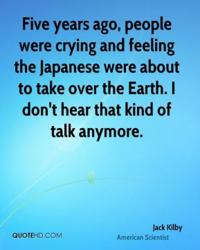 Five years ago, people were crying and feeling the Japanese were about to take over the Earth. I don't hear that kind of talk anymore.