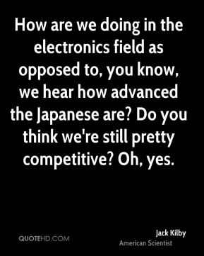 Jack Kilby - How are we doing in the electronics field as opposed to, you know, we hear how advanced the Japanese are? Do you think we're still pretty competitive? Oh, yes.