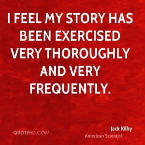 Jack Kilby - I feel my story has been exercised very thoroughly and very frequently.