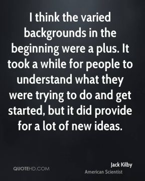 I think the varied backgrounds in the beginning were a plus. It took a while for people to understand what they were trying to do and get started, but it did provide for a lot of new ideas.