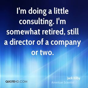 Jack Kilby - I'm doing a little consulting. I'm somewhat retired, still a director of a company or two.