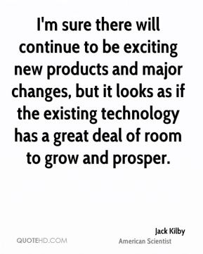 I'm sure there will continue to be exciting new products and major changes, but it looks as if the existing technology has a great deal of room to grow and prosper.