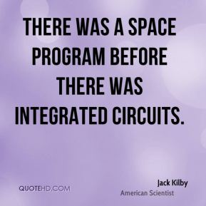 Jack Kilby - There was a space program before there was integrated circuits.