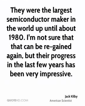 Jack Kilby - They were the largest semiconductor maker in the world up until about 1980. I'm not sure that that can be re-gained again, but their progress in the last few years has been very impressive.