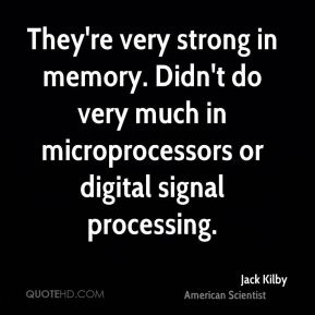 They're very strong in memory. Didn't do very much in microprocessors or digital signal processing.